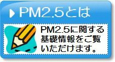 PM2.5とは:PM2.5に関する基礎情報をご覧いただけます。